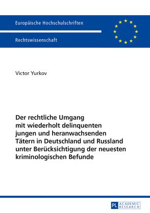 Der rechtliche Umgang mit wiederholt delinquenten jungen und heranwachsenden Tätern in Deutschland und Russland unter Berücksichtigung der neuesten kriminologischen Befunde von Yurkov,  Victor