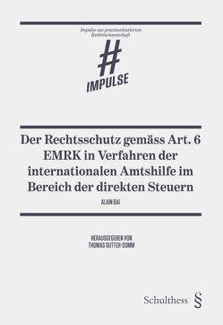 Der Rechtsschutz gemäss Art. 6 EMRK in Verfahren der internationalen Amtshilfe im Bereich der direkten Steuern von Bai,  Alain, Sutter-Somm,  Thomas