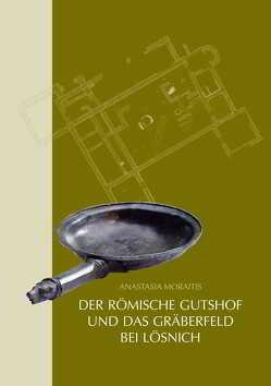 Der römische Gutshof und das Gräberfeld bei Lösnich, Kreis Bernkastel-Wittlich von Moraitis,  Anastasia