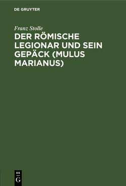 Der römische Legionar und sein Gepäck (Mulus Marianus) von Stolle,  Franz