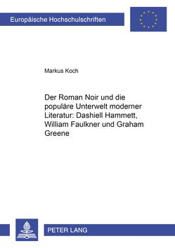 Der Roman Noir und die populäre Unterwelt moderner Literatur: Dashiell Hammett, William Faulkner und Graham Greene von Koch,  Markus