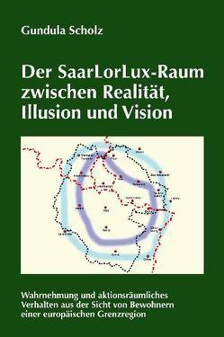 Der SaarLorLux-Raum zwischen Realität, Illusion und Vision von Scholz,  Gundula