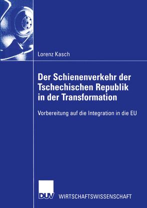 Der Schienenverkehr der Tschechischen Republik in der Transformation von Kasch,  Lorenz