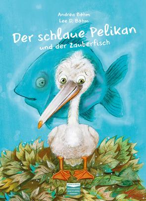 Der schlaue Pelikan und der Zauberfisch von Böhm,  Andrea, Böhm,  Lee D.