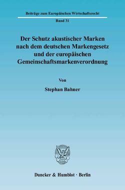 Der Schutz akustischer Marken nach dem deutschen Markengesetz und der europäischen Gemeinschaftsmarkenverordnung. von Bahner,  Stephan