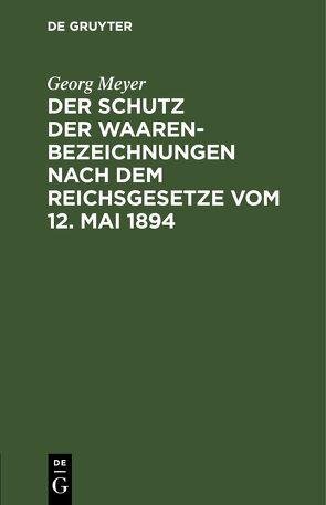 Der Schutz der Waarenbezeichnungen nach dem Reichsgesetze vom 12. Mai 1894 von Meyer,  Georg