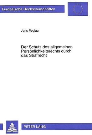 Der Schutz des allgemeinen Persönlichkeitsrechts durch das Strafrecht von Peglau,  Jens
