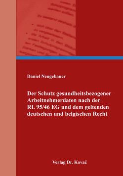 Der Schutz gesundheitsbezogener Arbeitnehmerdaten nach der RL 95/46 EG und dem geltenden deutschen und belgischen Recht von Neugebauer,  Daniel