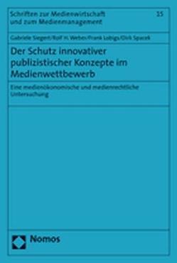 Der Schutz innovativer publizistischer Konzepte im Medienwettbewerb von Lobigs,  Frank, Siegert,  Gabriele, Spacek,  Dirk, Weber,  Rolf H.