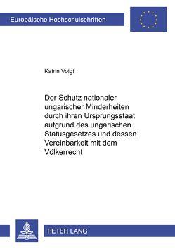 Der Schutz nationaler ungarischer Minderheiten durch ihren Ursprungsstaat aufgrund des ungarischen Statusgesetzes und dessen Vereinbarkeit mit dem Völkerrecht von Voigt,  Katrin