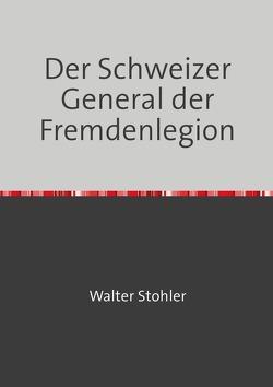 Der Schweizer General der Fremdenlegion von Stohler,  Walter