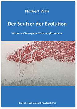 Der Seufzer der Evolution. Wie wir auf biologische Weise religiös wurden von Walz,  Norbert