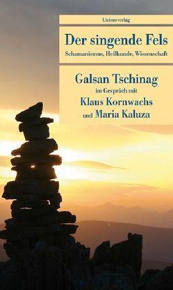 Der singende Fels von Kaluza,  Maria, Kornwachs,  Klaus, Tschinag,  Galsan