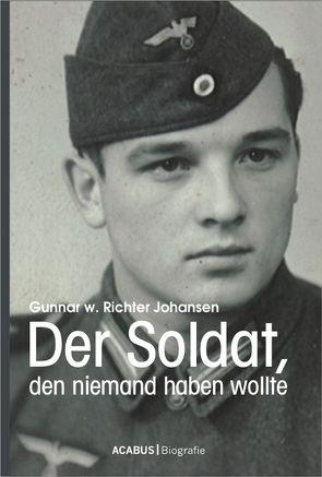 Der Soldat, den niemand haben wollte von Richter Johansen,  Gunnar Walter