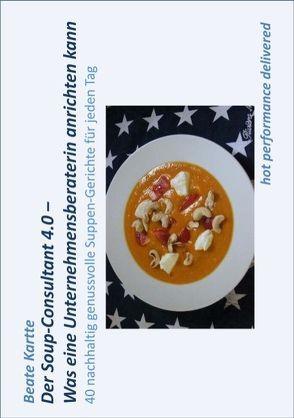 Der Soup-Consultant 4.0 – Was eine Unternehmensberaterin anrichten kann von Kartte,  Beate