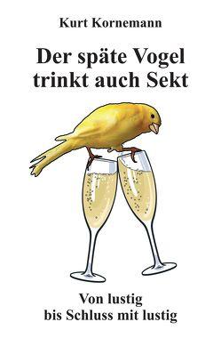 Der späte Vogel trinkt auch Sekt von Kornemann,  Kurt