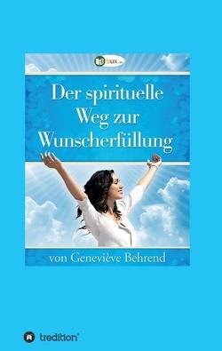Der spirituelle Weg zur Wunscherfüllung von Behrend,  Geneviève, I-Bux.Com, Schmid-Wilhelm,  Benno, Troward,  Thomas