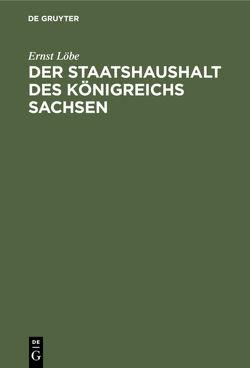 Der Staatshaushalt des Königreichs Sachsen von Löbe,  Ernst