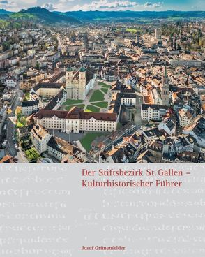 Der Stiftsbezirk St. Gallen – Kulturhistorischer Führer von Grünenfelder,  Josef