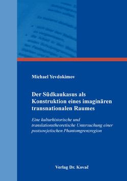 Der Südkaukasus als Konstruktion eines imaginären transnationalen Raumes von Yevdokimov,  Michael