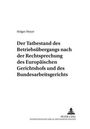 Der Tatbestand des Betriebsübergangs nach der Rechtsprechung des Europäischen Gerichtshofs und des Bundesarbeitsgerichts von Meyer,  Holger