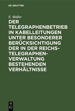 Der Telegraphenbetrieb in Kabelleitungen unter besonderer Berücksichtigung der in der Reichs-Telegraphenverwaltung bestehenden Verhältnisse von Müller,  E.