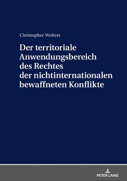 Der territoriale Anwendungsbereich des Rechtes der nichtinternationalen bewaffneten Konflikte von Wolters,  Christopher