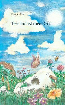 Der Tod ist mein Gott von Auerbach,  Jürgen
