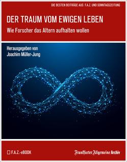 Der Traum vom ewigen Leben von Fella,  Birgitta, Frankfurter Allgemeine Archiv, Müller-Jung,  Joachim