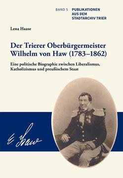 Der Trierer Oberbürgermeister Wilhelm von Haw (1783–1862) von Haase,  Lena