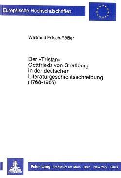 Der «Tristan» Gottfrieds von Straßburg in der deutschen Literaturgeschichtsschreibung (1768-1985) von Fritsch-Rößler,  Waltraud