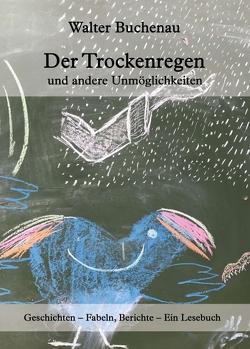 Der Trockenregen und andere Unmöglichkeiten von Buchenau,  Walter