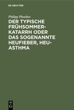 Der typische Frühsommer-Katarrh oder das sogenannte Heufieber, Heu-Asthma von Phoebus,  Philipp