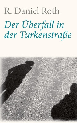 Der Überfall in der Türkenstraße von Roth,  R. Daniel