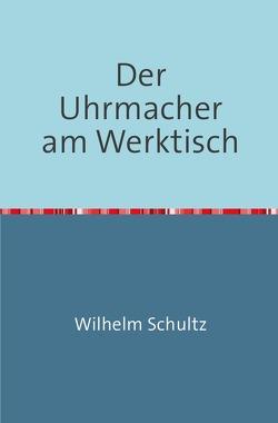 Der Uhrmacher am Werktisch von Schultz,  Wilhelm
