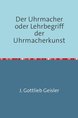Der Uhrmacher oder Lehrbegriff der Uhrmacherkunst von Geißler,  J. G.