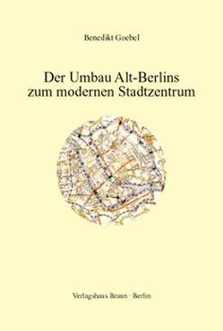 Der Umbau Alt-Berlins zum modernen Stadtzentrum von Goebel,  Benedikt, Wetzel,  Jürgen