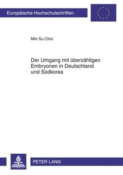 Der Umgang mit überzähligen Embryonen in Deutschland und Südkorea von Choi,  Min Su
