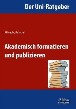 Der Uni-Ratgeber: Akademisch formatieren und publizieren von Behmel,  Albrecht