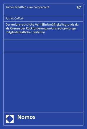 Der unionsrechtliche Verhältnismäßigkeitsgrundsatz als Grenze der Rückforderung unionsrechtswidriger mitgliedstaatlicher Beihilfen von Goffart,  Patrick