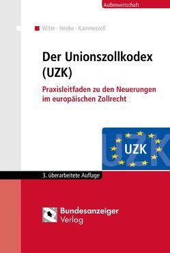 Der Unionszollkodex (UZK) von Henke,  Reginhard, Kammerzell,  Nadja, Witte,  Peter