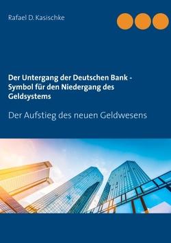 Der Untergang der Deutschen Bank – Symbol für den Niedergang des Geldsystems von Kasischke,  Rafael D.