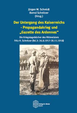 """Der Untergang des Kaiserreichs – Propagandakrieg und """"Gazette des Ardennes"""" von Schmidt,  Jürgen W., Schnitzer,  Bernd"""