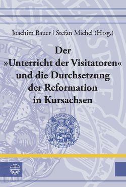 Der »Unterricht der Visitatoren« und die Durchsetzung der Reformation in Kursachsen von Bauer,  Joachim, Michel,  Stefan