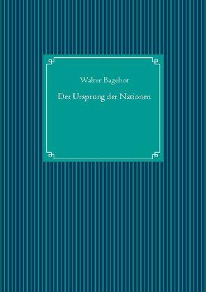 Der Ursprung der Nationen von Bagehot,  Walter, UG,  Nachdruck
