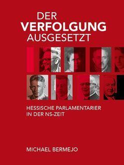 Der Verfolgung ausgesetzt – Hessische Parlamentarier in der NS-Zeit von Bermejo,  Michael, Eiler,  Klaus