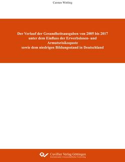Der Verlauf der Gesundheitsausgaben von 2005 bis 2017 unter dem Einfluss der Erwerbslosen- und Armutsrisikoquote sowie dem niedrigen Bildungsstand in Deutschland von Wittling,  Carsten