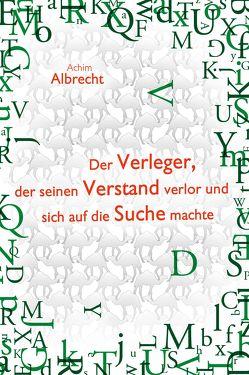Der Verleger, der seinen Verstand verlor und sich auf die Suche machte von Albrecht,  Achim