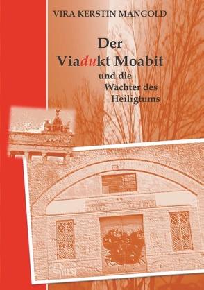 Der Viadukt Moabit und die Wächter des Heiligtums von Mangold,  Vira Kerstin
