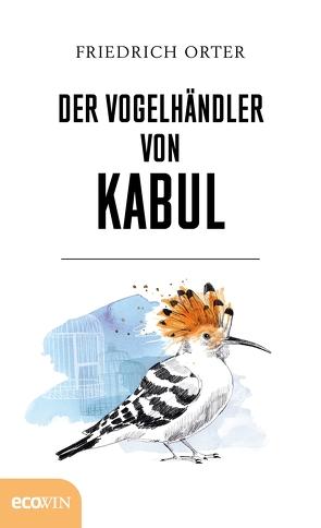 Der Vogelhändler von Kabul von Orter,  Friedrich